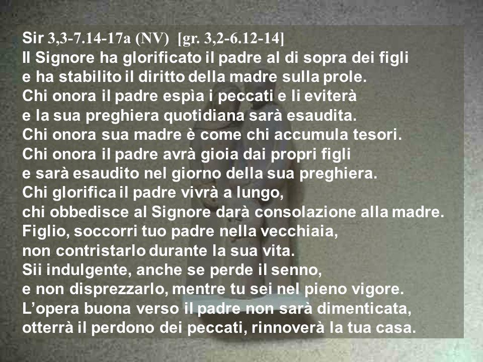 Sir 3,3-7.14-17a (NV) [gr. 3,2-6.12-14] II Signore ha glorificato il padre al di sopra dei figli.